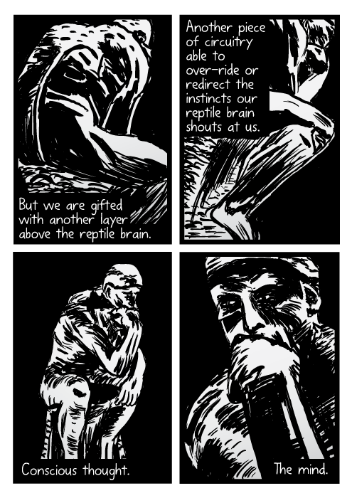 The Thinker statue cartoon. Auguste Rodin drawing. But we are gifted with another layer above the reptile brain. Another piece of circuitry able to over-ride or redirect the instincts our reptile brain shouts at us. Conscious thought. The mind.