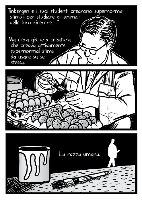 Niko Tinbergen scienziato maschio occhiali dipinto uova scrivania vignetto fumetto. Tinbergen e i suoi studenti crearono supernormal stimuli per studiare gli animali delle loro ricerche. Ma c'era già una creatura che creava attivamente supernormal stimuli da usare su se stessa. La razza umana.