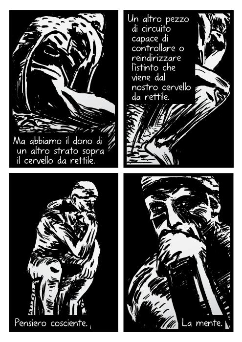 Disegno della statua del Pensatore. Vignetta di Auguste Rodin. Ma abbiamo il dono di un altro strato sopra il cervello da rettile. Un altro pezzo di circuito capace di controllare o reindirizzare l'istinto che viene dal nostro cervello da rettile. Pensiero cosciente. La mente.