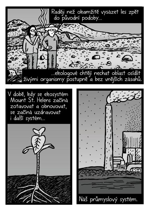 Vědci na Mount St. Helens mrtvá zóna komiks. Plevel rašit kresba. Tovární komín komiks. Raději než okamžitě vysázet les zpět do původní podoby…ekologové chtějí nechat oblast osídlit živými organismy postupně a bez vnějších zásahů. V době, kdy se ekosystém Mount St. Helens začíná zotavovat a obnovovat, se začíná uzdravovat i další systém… Náš průmyslový systém.