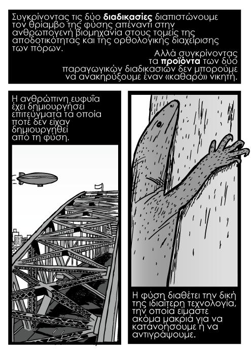 Σκίτσο με αερόστατο πάνω από τη γέφυρα του λιμανιού του Σύδνεϋ. Σκίτσο καρτούν με σαύρα να σκαρφαλώνει δέντρο. Συγκρίνοντας τις δύο διαδικασίες διαπιστώνουμε τον θρίαμβο της φύσης απέναντι στην ανθρωπογενή βιομηχανία στους τομείς της αποδοτικότητας και της ορθολογικής διαχείρισης των πόρων. Αλλά συγκρίνοντας τα προϊόντα των δύο παραγωγικών διαδικασιών δεν μπορούμε να ανακηρύξουμε έναν «καθαρό» νικητή. Η ανθρώπινη ευφυΐα έχει δημιουργήσει επιτεύγματα τα οποία ποτέ δεν είχαν δημιουργηθεί από τη φύση. Η φύση διαθέτει την δική της ιδιαίτερη τεχνολογία, την οποία είμαστε ακόμα μακριά για να κατανοήσουμε ή να αντιγράψουμε.