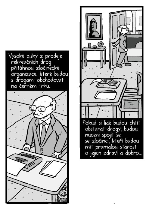 Komiks muž vstává ze židle. Milton Friedman kresba. Vysoké zisky zprodeje rekreačních drog přitáhnou zločinecké organizace, které budou s drogami obchodovat na černém trhu. Pokud si lidé budou chtít obstarat drogy, budou nuceni spojit se se zločinci, kteří budou mít pramalou starost o jejich zdraví a dobro…