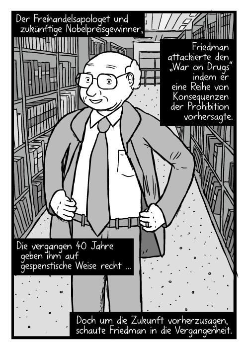 """Ein gemalter Milton Friedman steht mit den Händen an den Hüften zwischen Bücherregalen in einer Bibliothek. Der Freihandelsapologet und zukünftige Nobelpreisgewinner Friedman attackierte den """"War on Drugs"""" indem er eine Reihe von Konsequenzen der Prohibition vorhersagte. Die vergangen 40 Jahre geben ihm auf gespenstische Weise recht … Doch um die Zukunft vorherzusagen, schaute Friedman in die Vergangenheit."""