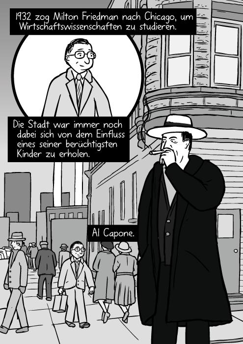 Eine Strasse im Chicago der 1930er Jahre. Al Capone raucht eine Zigarre. 1932 zog Milton Friedman nach Chicago, um Wirtschaftswissenschaften zu studieren. Die Stadt war immer noch dabei sich von dem Einfluss eines seiner berüchtigsten Kinder zu erholen. Al Capone.