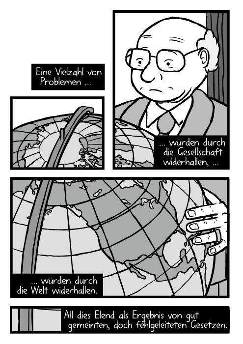 Milton Friedman mit einem grossen Globus betrachtet Nordamerika. Eine Vielzahl von Problemen …würden durch die Gesellschaft widerhallen, … würden durch die Welt widerhallen. All dies Elend als Ergebnis von gut gemeinten, doch fehlgeleiteten Gesetzen.