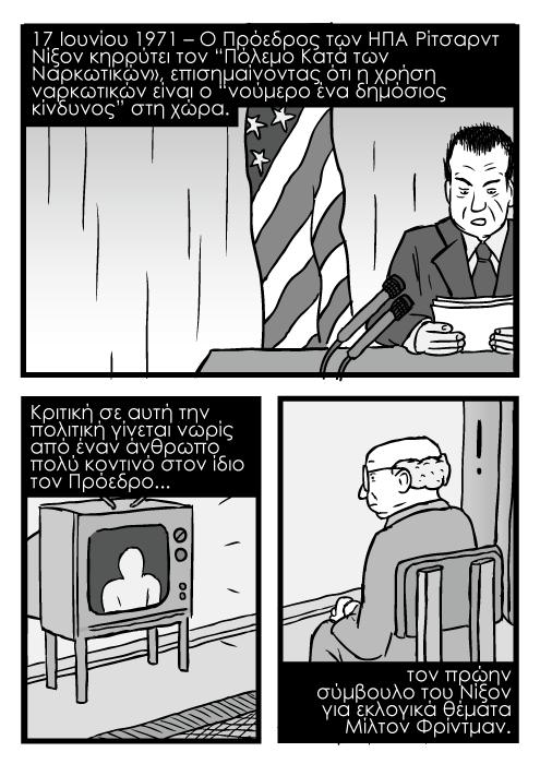 """Κόμικ καρτούν με ομιλία Αμερικάνου Προέδρου Ρίτσαρντ Νίξον, άντρας που παρακουθεί τηλεόραση σχέδιο καρτούν κόμικ. 17 Ιουνίου 1971 – Ο Πρόεδρος των ΗΠΑ Ρίτσαρντ Νίξον κηρρύτει τον """"Πόλεμο Κατά των Ναρκωτικών», επισημαίνοντας ότι η χρήση ναρκωτικών είναι ο """"νούμερο ένα δημόσιος κίνδυνος"""" στη χώρα. Κριτική σε αυτή την πολιτική γίνεται νωρίς από έναν άνθρωπο πολύ κοντινό στον ίδιο τον Πρόεδρο...τον πρώην σύμβουλο του Νίξον για εκλογικά θέματα Μίλτον Φρίντμαν"""
