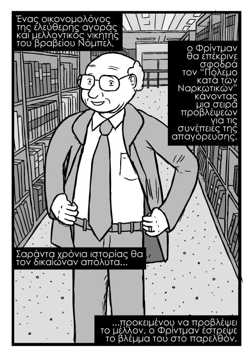 """Σκίτσο Μίλτον Φρίντμαν, με τα χέρια στη μέση σκίτσο ζωγραφιά, ανάμεσα σε ράφια βιβλιοθήκης. Ένας οικονομολόγος της ελεύθερης αγοράς και μελλοντικός νικητής του βραβείου Νόμπελ, ο Φρίντμαν θα επέκρινε σφοδρά τον """"Πόλεμο κατά των Ναρκωτικών"""" κάνοντας μια σειρά προβλέψεων για τις συνέπειες της απαγόρευσης. Σαράντα χρόνια ιστορίας θα τον δικαίωναν απόλυτα...προκειμένου να προβλέψει το μέλλον, ο Φρίντμαν έστρεψε το βλέμμα του στο παρελθόν."""