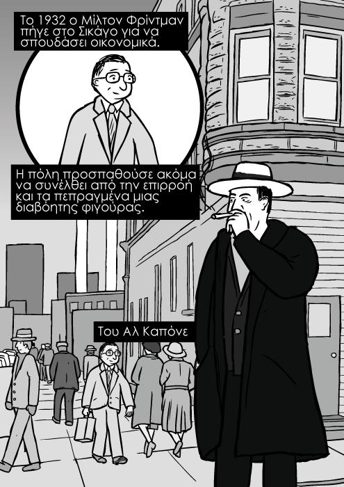Δεκαετία του '30 δρόμος του Σικάγο, σκίτσο κόμικ με τον Αλ Καπόνε με πούρο. Το 1932 ο Μίλτον Φρίντμαν πήγε στο Σικάγο για να σπουδάσει οικονομικά. Η πόλη προσπαθούσε ακόμα να συνέλθει από την επιρροή και τα πεπραγμένα μιας διαβόητης φιγούρας. Του Αλ Καπόνε.