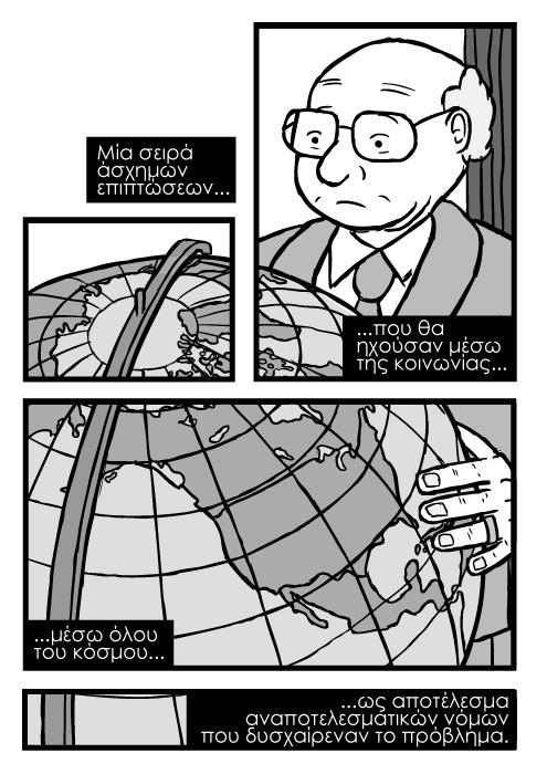 Σκίτσο με τον Μίλτον Φρίντμαν, σκίστο με υδρόγειο στο χάρτη της βόρειας Αμερικής. Μία σειρά άσχημων επιπτώσεων...που θα ηχούσαν μέσω της κοινωνίας...μέσω όλου του κόσμου...ως αποτέλεσμα αναποτελεσματικών νόμων που δυσχαίρεναν το πρόβλημα.