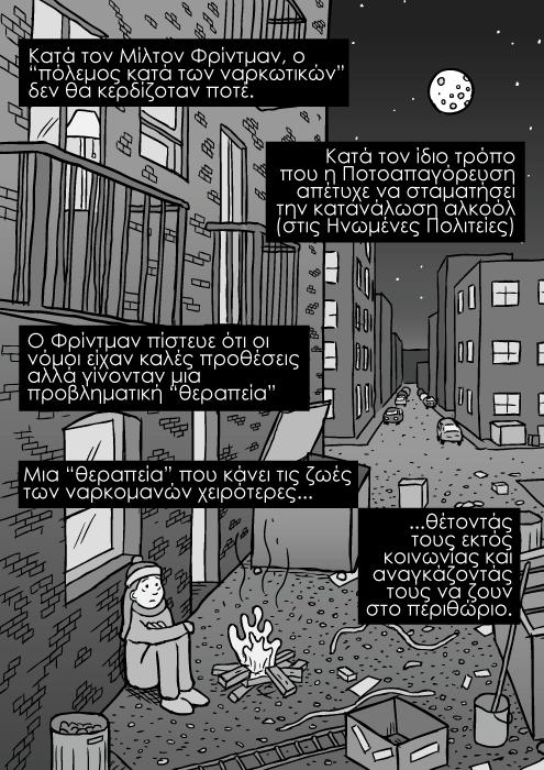 """Σκίτσο δρομάκι πόλης, κάδοι απορριμάτων τη νύχτα καρτούν, κόμικ άστεγο κορίτσι, καρτούν με δρομάκι πόλης. Κατά τον Μίλτον Φρίντμαν, ο """"πόλεμος κατά των ναρκωτικών"""" δεν θα κερδίζοταν ποτέ. Κατά τον ίδιο τρόπο που η Ποτοαπαγόρευση απέτυχε να σταματήσει την κατανάλωση αλκοόλ (στις Ηνωμένες Πολιτείες). Ο Φρίντμαν πίστευε ότι οι νόμοι είχαν καλές προθέσεις αλλά γίνονταν μια προβληματική """"θεραπεία"""". Μια """"θεραπεία"""" που κάνει τις ζωές των ναρκομανών χειρότερες...θέτοντάς τους εκτός κοινωνίας και αναγκάζοντάς τους να ζουν στο περιθώριο."""