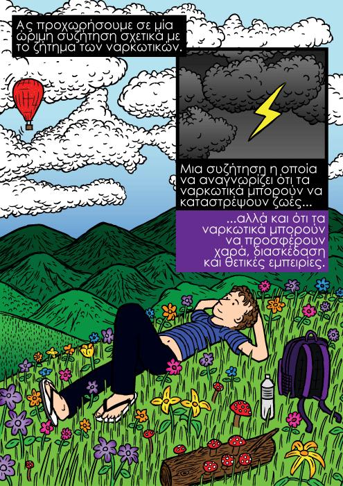 Λιβάδι με πολύχρωμα λουλούδια σκίτσο, σκίτσο με άντρα να ξαπλώνει στο γρασίδι, ατενίζοντας τα σύννεφα σκίτσο. Ας προχωρήσουμε σε μία ώριμη συζήτηση σχετικά με το ζήτημα των ναρκωτικών. Μια συζήτηση η οποία να αναγνωρίζει ότι τα ναρκωτικά μπορούν να καταστρέψουν ζωές...αλλά και ότι τα ναρκωτικά μπορούν να προσφέρουν χαρά, διασκέδαση και θετικές εμπειρίες.