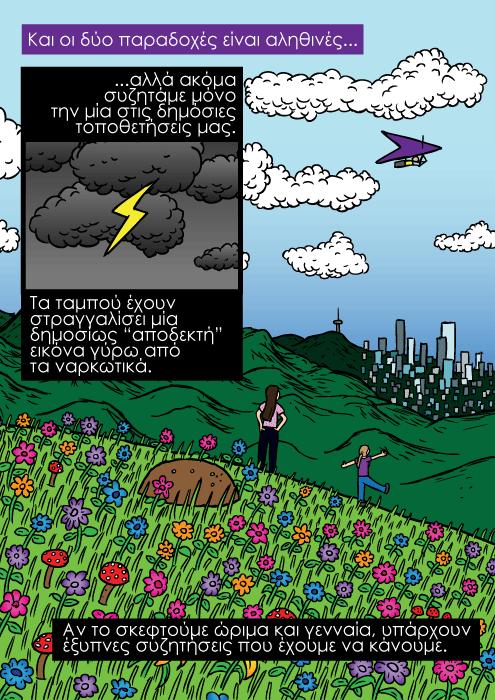 """Πολύχρωμα λουλούδια στην κορυφή του βουνού κόμικ, κορίτσια που αγναντεύουν την πόλη από το βουνό. Και οι δύο παραδοχές είναι αληθινές...αλλά ακόμα συζητάμε μόνο την μία στις δημόσιες τοποθετήσεις μας. Τα ταμπού έχουν στραγγαλίσει μία δημοσίως """"αποδεκτή"""" εικόνα γύρω από τα ναρκωτικά. Αν το σκεφτούμε ώριμα και γενναία, υπάρχουν έξυπνες συζητήσεις που έχουμε να κάνουμε."""