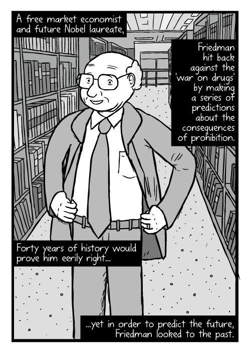 Cartoon Milton Friedman. Hands on hips pose drawing. Between library bookshelves. A free market economist and future Nobel laureate, Friedman hit back against the 'war on drugs' by making a series of predictions about the consequences of prohibition. Forty years of history would prove him eerily right...yet in order to predict the future, Friedman looked to the past.