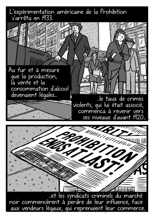 Enfin la Fin de la Prohibition Des piétons dans une rue de Chicago, dessinés en contre plongée. Un journal annonçant l'abrogation. L'expérimentation américaine de la Prohibition s'arrêta en 1933. Au fur et à mesure que la production, la vente et la consommation d'alcool devenaient légales.. ..le taux de crimes violents, qui lui était associé, commenca à revenir vers ses niveaux d'avant 1920.. ..et les syndicats criminels du marché noir commencèrent à perdre de leur influence, face aux vendeurs légaux, qui reprenaient leur commerce. Enfin la Fin de la Prohibition Des piétons dans une rue de Chicago, dessinés en contre plongée. Un journal annonçant l'abrogation.