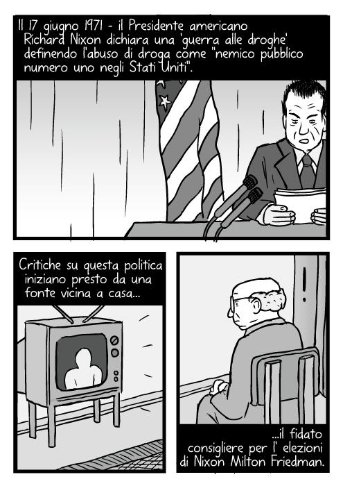 Vignetta del discorso di Richard Nixon. Disegno di un uomo che guarda la televisione. Il 17 giugno 1971 – il Presidente americano Richard Nixon dichiara una 'guerra alle droghe' definendo l'abuso di droga come ''nemico pubblico numero uno negli Stati Uniti''. Critiche su questa politica iniziano presto da una fonte vicina a casa il fidato consigliere per l' elezioni di Nixon Milton Friedman.