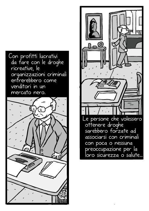Vignetta di uomo che si alza dalla sedia. Disegno di Milton Friedman. Con profitti lucrativi da fare con le droghe ricreative, le organizzazioni criminali entrerebbero come venditori in un mercato nero. Le persone che volessero ottenere droghe sarebbero forzate ad associarsi con criminali con poca o nessuna preoccupazione per la loro sicurezza o salute...