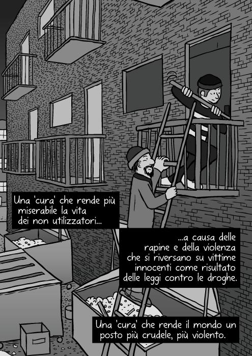 Vignetta di rapina urbana. Disegno di ladri che salgono una scala. Effrazione con piede di porco. Una 'cura' che rende più miserabile la vita dei non utilizzatori a causa delle rapine e della violenza che si riversano su vittime innocenti come risultato delle leggi contro le droghe. Una 'cura' che rende il mondo un posto più crudele, più violento.