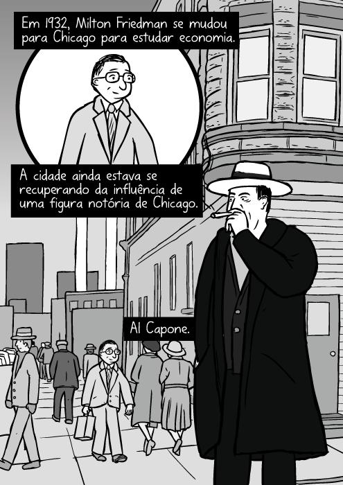 Rua de Chicago em 1930's. Cartum do Al Capone fumando cigarro. Em 1932, Milton Friedman se mudou para Chicago para estudar economia. A cidade ainda estava se recuperando da influência de uma figura notória de Chicago. Al Capone.