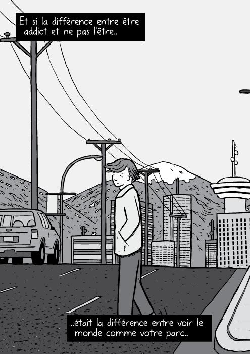 Un dessin de Bruce Alexander traversant une rue. Au loin les grattes ciel de vancouver. Et si la différence entre être addict et ne pas l'être.. ..était la différence entre voir le monde comme votre parc..