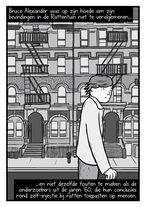 Bruce Alexander wandelend over straat tekening. Cartoon Physical Graffiti parodie Led Zeppelin album cover. Bruce Alexander was op zijn hoede om zijn bevindingen in de Rattentuin niet te veralgemenen en niet dezelfde fouten te maken als de onderzoekers uit de jaren '60, die hun conclusies rond zelf-injectie bij ratten toepasten op mensen.