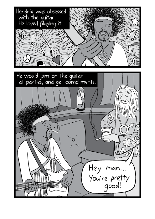 Black and white comic about Jimi Hendrix. Hendrix was obsessed with the guitar. He loved playing it. He would jam on the guitar at parties, and get compliments. Hey man... you're pretty good!