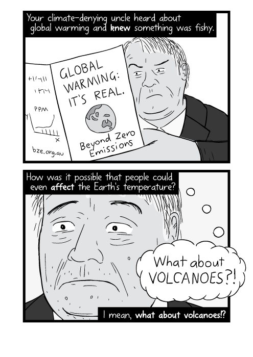 Your climate-denying uncle heard about global warming and knew something was fishy. How was it possible that people could even affect the Earth's temperature? I mean, what about volcanoes!?