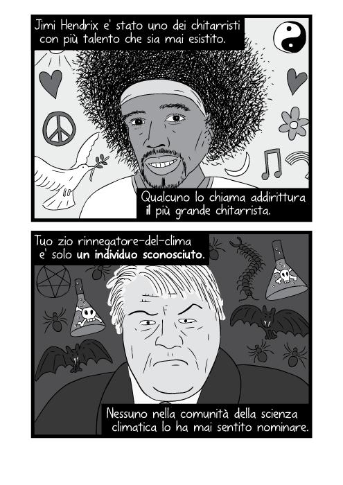 Jimi Hendrix e' stato uno dei chitarristi con più talento che sia mai esistito. Qualcuno lo chiama addirittura il più grande chitarrista. Tuo zio rinnegatore-del-clima e' solo un individuo sconosciuto. Nessuno nella comunità della scienza climatica lo ha mai sentito nominare.