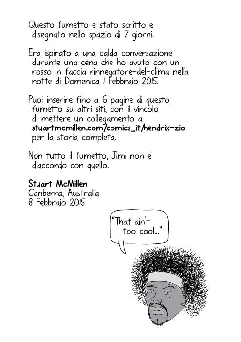 Questo fumetto e stato scritto e disegnato nello spazio di 7 giorni. Era ispirato a una calda conversazione durante una cena che ho avuto con un rosso in faccia rinnegatore-del-clima nella notte di Domenica 1 Febbraio 2015. Per capire tutta l'ispirazione, leggi il tema a bit.ly/HendrixUncleStory Puoi inserire fino a 6 pagine di questo fumetto su altri siti, con il vincolo di mettere un collegamento a stuartmcmillen.com/comics_en/hendrix-uncle per la storia completa. Non tutto il fumetto, Jimi non e' d'accordo con quello. Stuart McMillen, Canberra, Australia. 8 Febbraio 2015