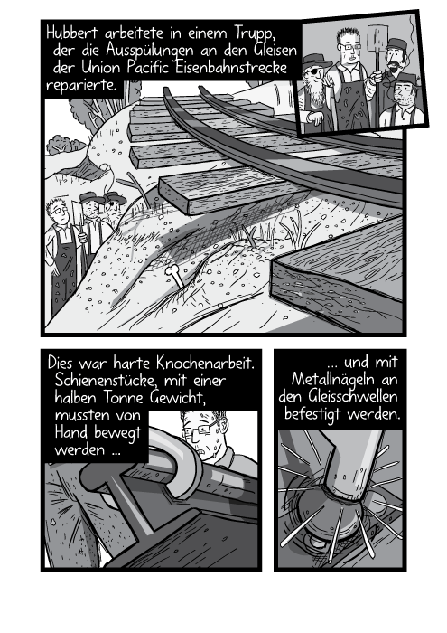 Gleisarbeiter reparieren kaputte Gleise. Hubbert arbeitete in einem Trupp, der die Ausspülungen an den Gleisen der Union Pacific Eisenbahnstrecke reparierte. Dies war harte Knochenarbeit. Schienenstücke, mit einer halben Tonne Gewicht, mussten von Hand bewegt werden und mit Metallnägeln an den Gleisschwellen befestigt werden.