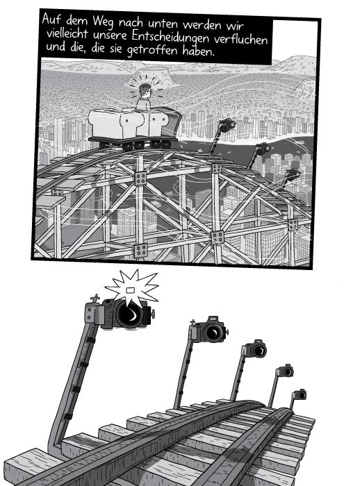 Zeichnung eines Wagens an der Spitze der Achterbahn kurz vor dem Weg nach unten. Der Blick geht in mehrere Fotoapparate. Auf dem Weg nach unten werden wir vielleicht unsere Entscheidungen verfluchen und die, die sie getroffen haben.