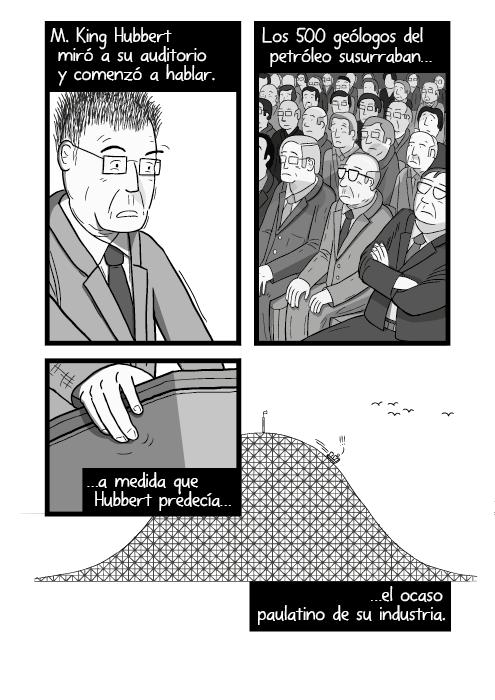 Tira cómica de M. King Hubbert hablando en una conferencia. Ilustración en el podio mostrando nerviosismo. El señor M. King Hubbert miró a su auditorio y comenzó a hablar. Los 500 geólogos de petróleo susurraban a medida que Hubbert predecía el ocaso paulatino de su industria.