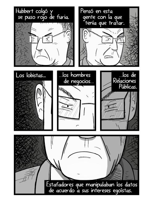 Tira cómica de arte en blanco y negro de hombre con cara de enojado. Hubbert colgó y estaba enfadado. Lamentó acerca de la gente que tenía que tratar. Los cabilderos los hombres de negocios los de Relaciones Públicas. Vendedores de pomada que manipulan los datos de acuerdo a sus intereses.