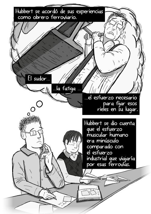 Tira cómica del personaje pensando globo nube blanco y negro. Hubbert se acordó de sus experiencias como obrero ferroviario. El sudor la fatiga el esfuerzo de asentar los rieles en su lugar. Hubbert se dio cuenta que el esfuerzo muscular humano era opacado por el esfuerzo industrial que deslizaría por los rieles.