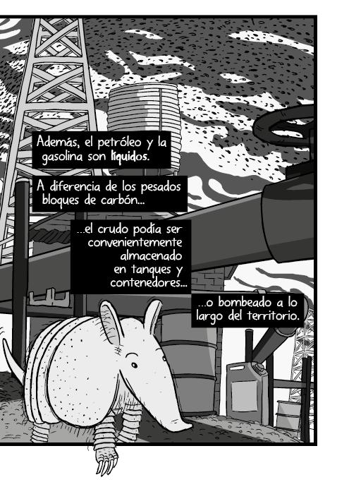 Tira cómica de un armadillo angulo bajo acercamiento close up. Además, el petróleo y la gasolina son líquidos. A diferencia de los pesados bloques de carbón el crudo podía ser convenientemente almacenado en tanques y contenedores o bombeado a lo largo del territorio.