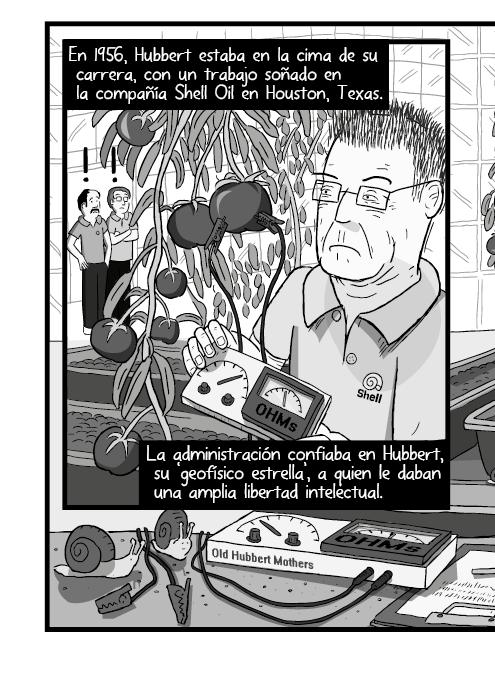 Blanco y negro cómica. En 1956, Hubbert estaba en la gloria de su carrera, con un trabajo soñado en la compañía Shell Oil en Houston, Texas. La administración confiaba en Hubbert, su 'geofísico estrella', a quien le daban amplia libertad intelectual.