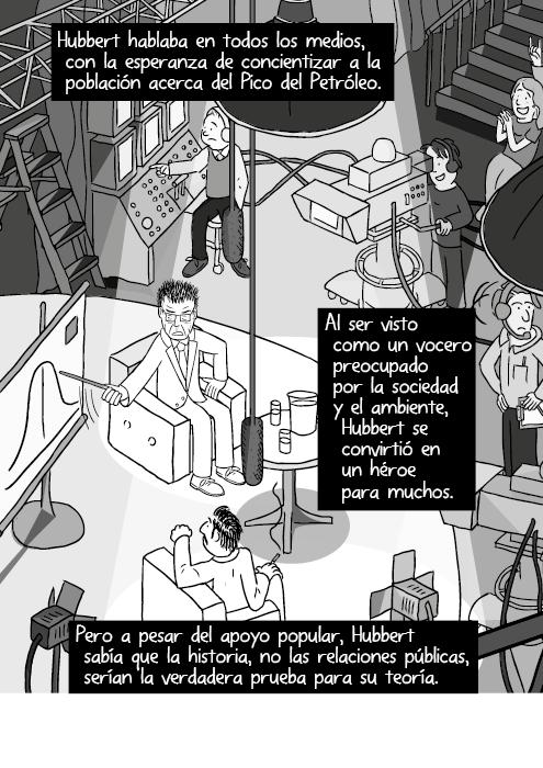 Vista superior lateral cómica televisión entrevista invitado luces cámara ilustración. Hubbert hablaba ampliamente, con la esperanza de concientizar acerca del Cénit Petrolero. Visto como un vocero preocupado por la sociedad y el ambiente, Hubbert se convirtió en héroe para muchos. Pero a pesar del apoyo popular, Hubbert sabía que la historia, mas no las relaciones públicas validarían su teoría.