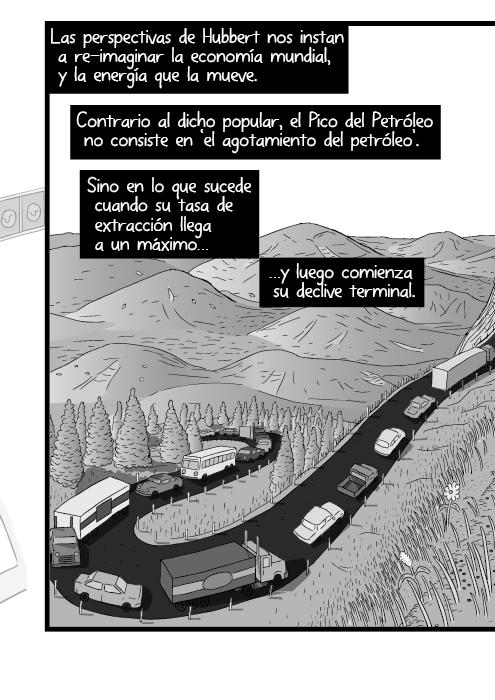 Blanco y negro cómica. Las perspectivas de Hubbert nos instan a re-imaginar la economía mundial, y la energía que la mueve. Contrario al dicho popular, el Cénit Petrolero no consiste en 'el agotamiento del petróleo'. Sino que su tasa de extracción llega a un máximo luego comienza su descenso terminal.