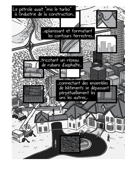 """Dessin en plongée d'une maison en construction au sommet d'une colline. Le pétrole avait """"mis le turbo"""" à l'industrie de la construction aplanissant et formatant les contours terrestres tricotant un réseau de rubans d'asphalte connectant des ensembles de bâtiments se dépassant pérpétuellement les uns les autres,.."""