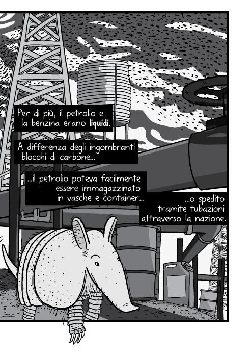 Per di più, il petrolio e la benzina erano liquidi. A differenza degli ingombranti blocchi di carbone il petrolio poteva facilmente essere immagazzinato in vasche e container o spedito tramite tubazioni attraverso la nazione.