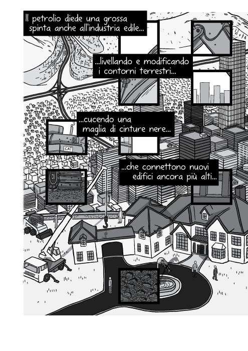 Il petrolio diede una grossa spinta anche all'industria edile livellando e modificando i contorni terrestri cucendo una maglia di cinture nere che connettono nuovi edifici ancora più alti...