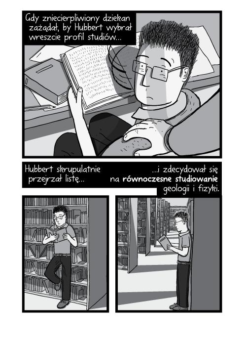 Gdy zniecierpliwiony dziekan zażądał, by Hubbert wybrał wreszcie profil studiów. Hubbert skrupulatnie przejrzał listę i zdecydował się na równoczesne studiowanie geologii i fizyki.