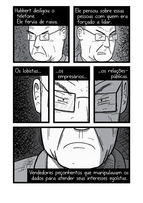 Arte quadrinhos preto e branco rosto de homem irritado. Hubbert desligou o telefone. Ele fervia de raiva. Ele pensou sobre essas pessoas com quem era forçado a lidar. Os lobistas os empresários os relações-públicas. Vendedores peçonhentos que manipulavam os dados para atender seus interesses egoístas.