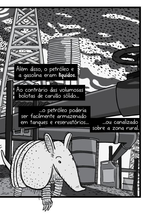Close-up da visão inferior de cartum de tatu. Além disso, o petróleo e a gasolina eram líquidos. Ao contrário das volumosas bolotas de carvão sólido o petróleo poderia ser facilmente armazenado em tanques e reservatórios ou canalizado sobre a zona rural.