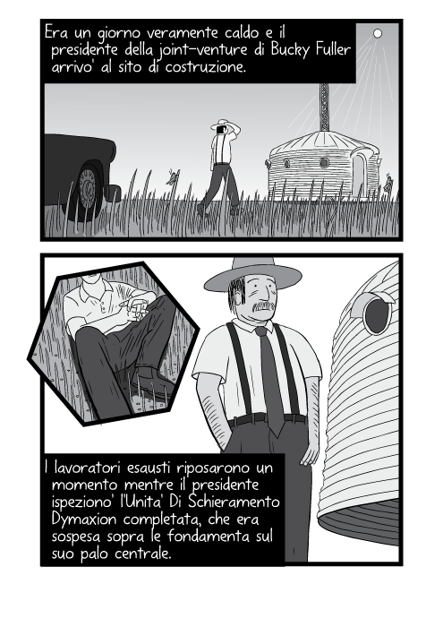 Era un giorno veramente caldo e il presidente della joint-venture di Bucky Fuller arrivo' al sito di costruzione. I lavoratori esausti riposarono un momento mentre il presidente ispeziono' l'Unita' Di Schieramento Dymaxion completata, che era sospesa sopra le fondamenta sul suo palo centrale.