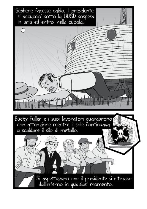 Sebbene facesse caldo, il presidente si accuccio' sotto la UDSD sospesa in aria ed entro' nella cupola. Bucky Fuller e i suoi lavoratori guardarono con attenzione mentre il sole continuava a scaldare il silo di metallo. Si aspettavano che il presidente si ritirasse dall'inferno in qualsiasi momento.