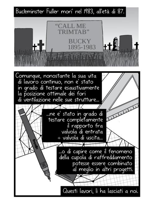 """Buckminster Fuller mori' nel 1983, all'età di 87. """"Call me trimtab."""" - Bucky (1895 - 1983). Comunque, nonostante la sua vita di lavoro continuo, non e' stato in grado di testare esaustivamente la posizione ottimale dei fori di ventilazione nelle sue strutture ne e' stato in grado di testare completamente il rapporto fra valvola di entrata ÷ valvola di uscita o di capire come il fenomeno della cupola di raffreddamento potesse essere combinato al meglio in altri progetti. Questi lavori, li ha lasciati a noi."""
