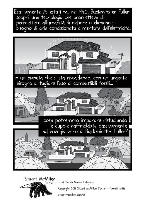 Esattamente 75 estati fa, nel 1940, Buckminster Fuller scopri' una tecnologia che prometteva di permettere all'umanità di ridurre o eliminare il bisogno di aria condizionata alimentata dall'elettricità. In un pianeta che si sta riscaldando, con un urgente bisogno di tagliare l'uso di combustibili fossili cosa potremmo imparare, ristudiando le cupole raffreddate passivamente ad energia zero di Buckminster Fuller?
