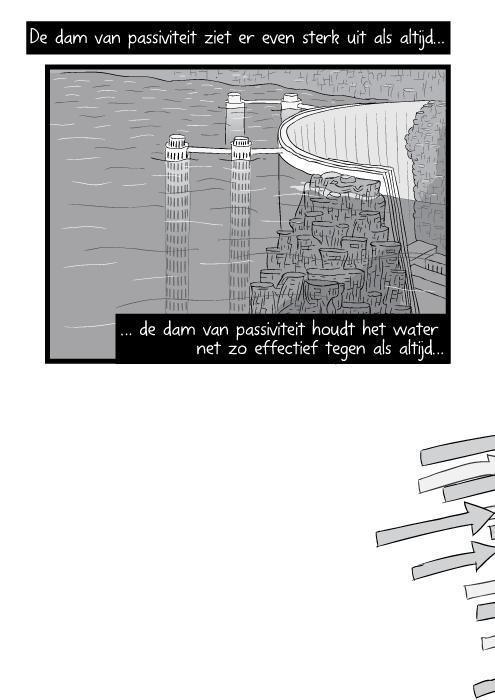 De dam van passiviteit ziet er even sterk uit als altijd de dam van passiviteit houdt het water net zo effectief tegen als altijd…