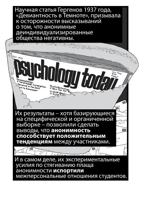 Научная статья Гергенов 1937 года, «Девиантность в Темноте», призывала к осторожности высказываний о том, что анонимные деиндивидуализированные общества негативны. Их результаты – хотя базирующиеся на специфической и органиченной выборке – позволили сделать выводы, что анонимность способствует положительным тенденциям между участниками. И в самом деле, их экспериментальные усилия по стягиванию плаща анонимности испортили межперсональные отношения студентов.