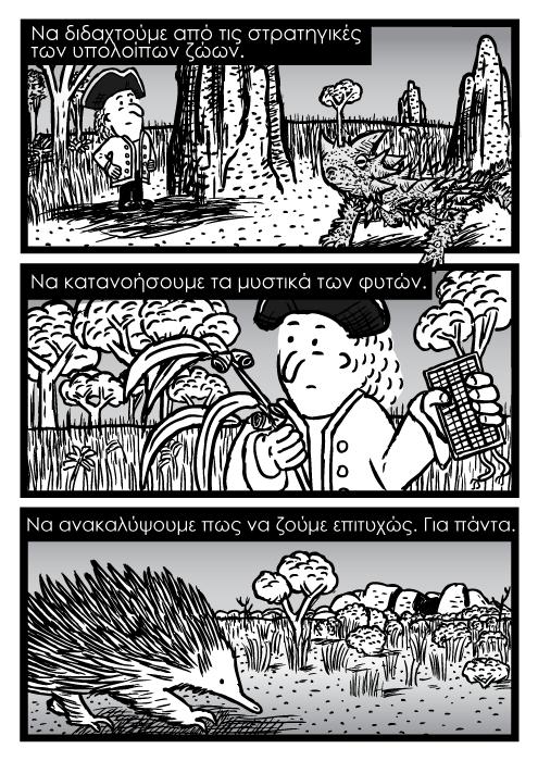 Να διδαχτούμε από τις στρατηγικές των υπολοίπων ζώων. Να κατανοήσουμε τα μυστικά των φυτών. Να ανακαλύψουμε πως να ζούμε επιτυχώς. Για πάντα.